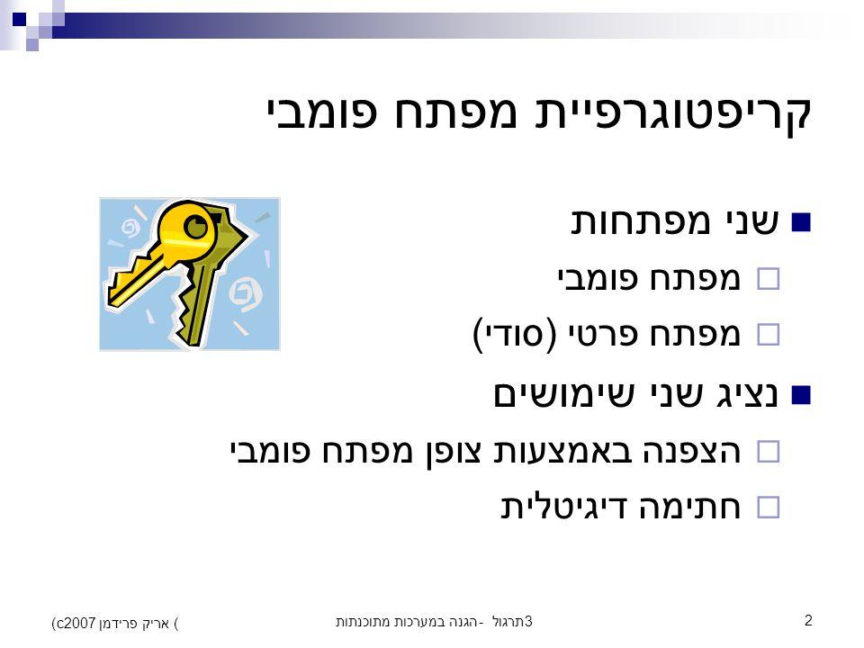 הגנה במערכות מתוכנתות - תרגול 32 (c) אריק פרידמן 2007 קריפטוגרפיית מפתח פומבי שני מפתחות  מפתח פומבי  מפתח פרטי (סודי) נציג שני שימושים  הצפנה באמצעות צופן מפתח פומבי  חתימה דיגיטלית