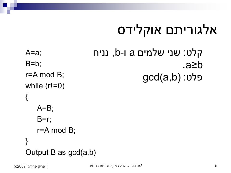 הגנה במערכות מתוכנתות - תרגול 35 (c) אריק פרידמן 2007 אלגוריתם אוקלידס A=a; B=b; r=A mod B; while (r!=0) { A=B; B=r; r=A mod B; } Output B as gcd(a,b) קלט: שני שלמים a ו-b, נניח a≥b.