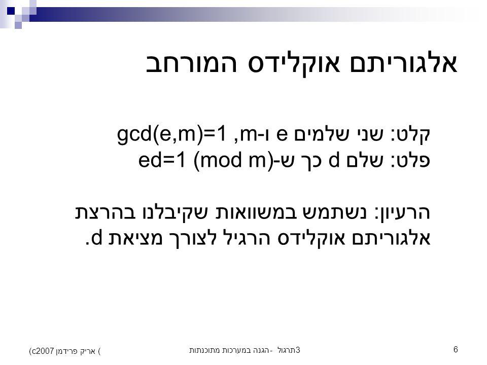הגנה במערכות מתוכנתות - תרגול 36 (c) אריק פרידמן 2007 אלגוריתם אוקלידס המורחב קלט: שני שלמים e ו-m, gcd(e,m)=1 פלט: שלם d כך ש-ed=1 (mod m) הרעיון: נשתמש במשוואות שקיבלנו בהרצת אלגוריתם אוקלידס הרגיל לצורך מציאת d.