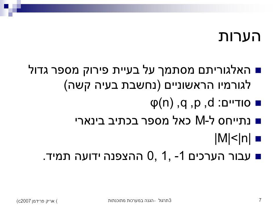 הגנה במערכות מתוכנתות - תרגול 37 (c) אריק פרידמן 2007 הערות האלגוריתם מסתמך על בעיית פירוק מספר גדול לגורמיו הראשוניים (נחשבת בעיה קשה) סודיים: d, p, q, φ(n) נתייחס ל-M כאל מספר בכתיב בינארי |M|<|n| עבור הערכים 0, 1, -1 ההצפנה ידועה תמיד.