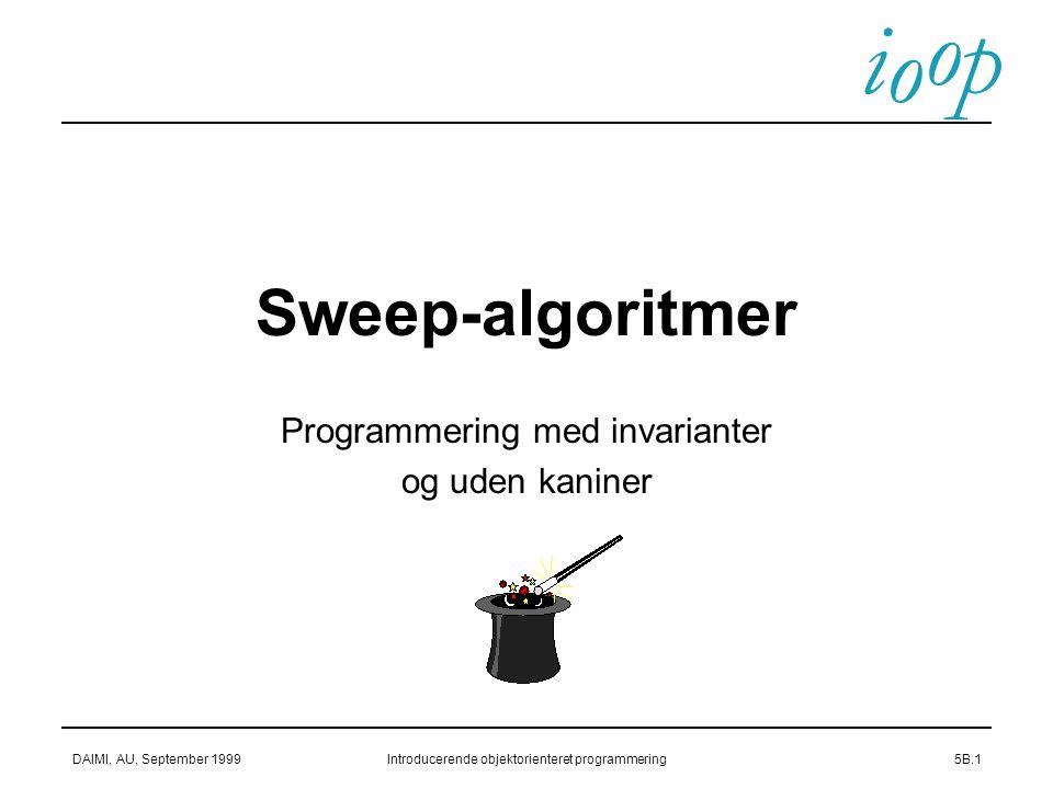 i o p o DAIMI, AU, September 1999Introducerende objektorienteret programmering5B.1 Sweep-algoritmer Programmering med invarianter og uden kaniner