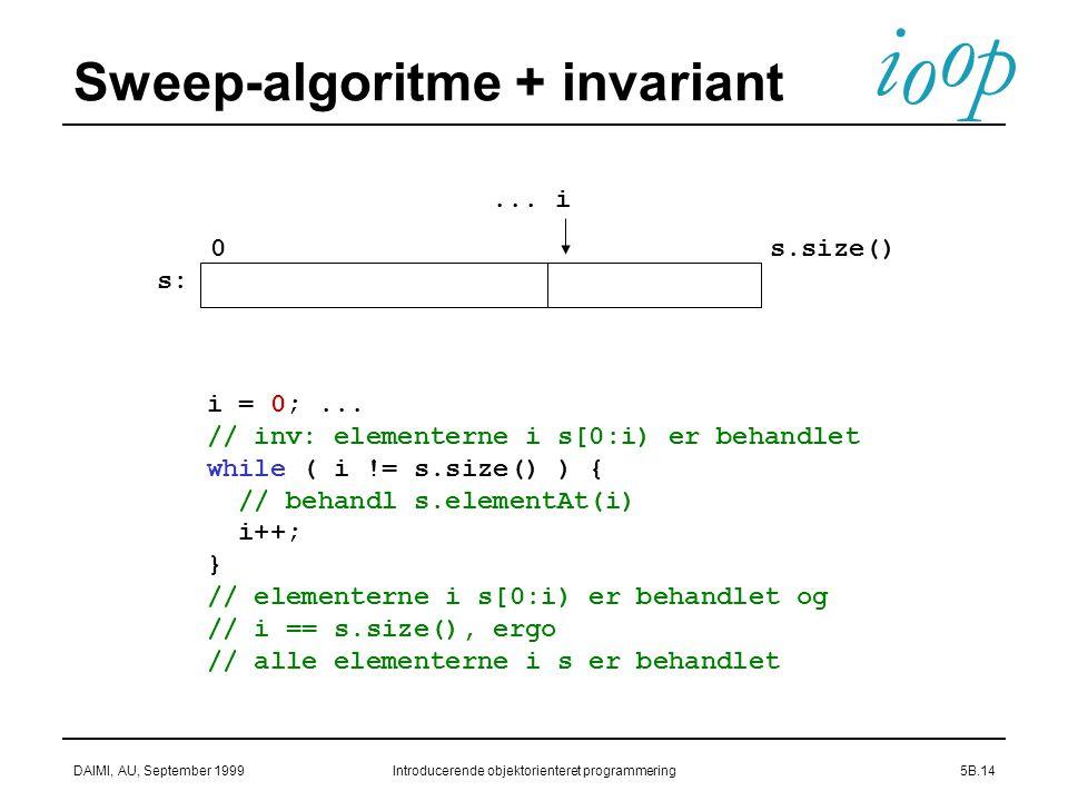 i o p o DAIMI, AU, September 1999Introducerende objektorienteret programmering5B.14 Sweep-algoritme + invariant...