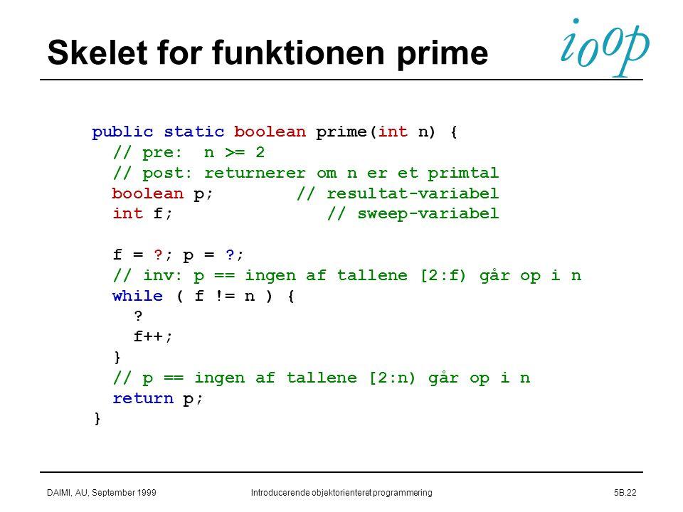 i o p o DAIMI, AU, September 1999Introducerende objektorienteret programmering5B.22 Skelet for funktionen prime public static boolean prime(int n) { // pre: n >= 2 // post: returnerer om n er et primtal boolean p; // resultat-variabel int f; // sweep-variabel f = ; p = ; // inv: p == ingen af tallene [2:f) går op i n while ( f != n ) { .