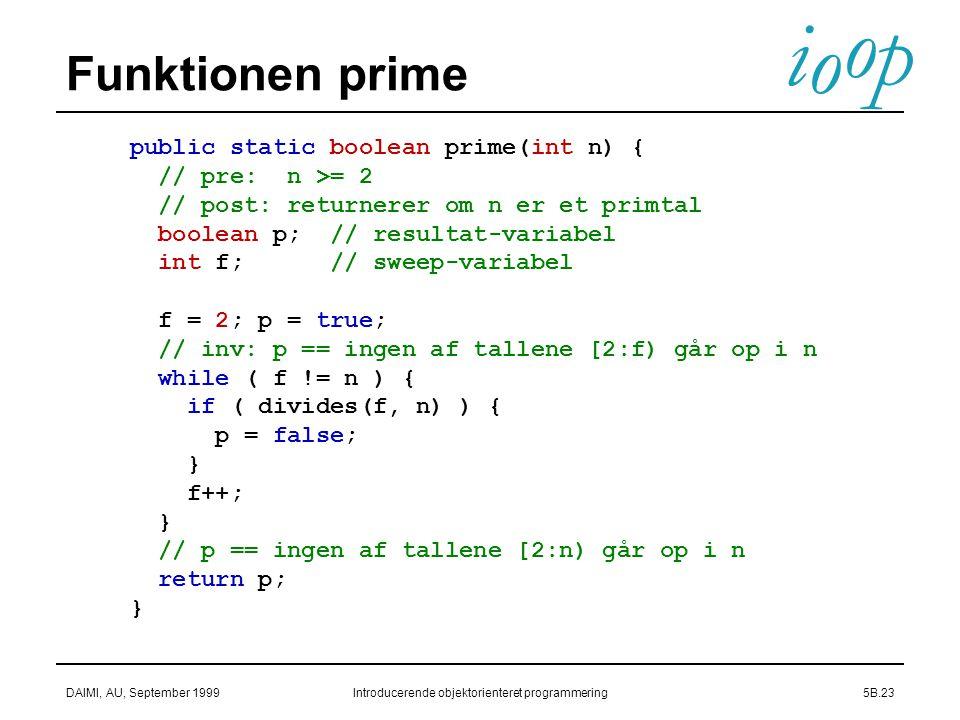 i o p o DAIMI, AU, September 1999Introducerende objektorienteret programmering5B.23 Funktionen prime public static boolean prime(int n) { // pre: n >= 2 // post: returnerer om n er et primtal boolean p; // resultat-variabel int f; // sweep-variabel f = 2; p = true; // inv: p == ingen af tallene [2:f) går op i n while ( f != n ) { if ( divides(f, n) ) { p = false; } f++; } // p == ingen af tallene [2:n) går op i n return p; }