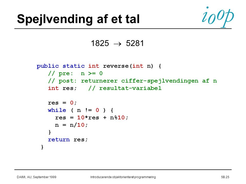 i o p o DAIMI, AU, September 1999Introducerende objektorienteret programmering5B.25 Spejlvending af et tal public static int reverse(int n) { // pre: n >= 0 // post: returnerer ciffer-spejlvendingen af n int res; // resultat-variabel res = 0; while ( n != 0 ) { res = 10*res + n%10; n = n/10; } return res; } 1825  5281