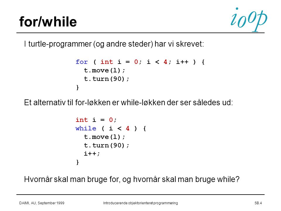 i o p o DAIMI, AU, September 1999Introducerende objektorienteret programmering5B.4 for/while I turtle-programmer (og andre steder) har vi skrevet: for ( int i = 0; i < 4; i++ ) { t.move(l); t.turn(90); } Et alternativ til for-løkken er while-løkken der ser således ud: int i = 0; while ( i < 4 ) { t.move(l); t.turn(90); i++; } Hvornår skal man bruge for, og hvornår skal man bruge while