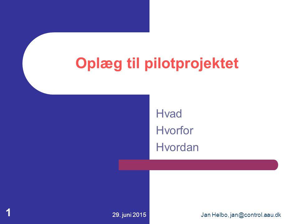 29. juni 2015Jan Helbo, jan@control.aau.dk 1 Oplæg til pilotprojektet Hvad Hvorfor Hvordan