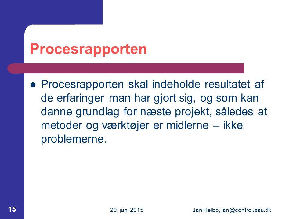 29. juni 2015Jan Helbo, jan@control.aau.dk 15 Procesrapporten Procesrapporten skal indeholde resultatet af de erfaringer man har gjort sig, og som kan