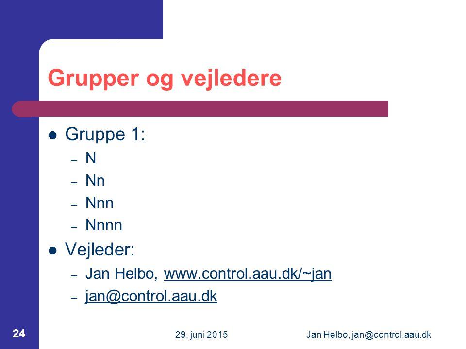 29. juni 2015Jan Helbo, jan@control.aau.dk 24 Grupper og vejledere Gruppe 1: – N – Nn – Nnn – Nnnn Vejleder: – Jan Helbo, www.control.aau.dk/~janwww.c