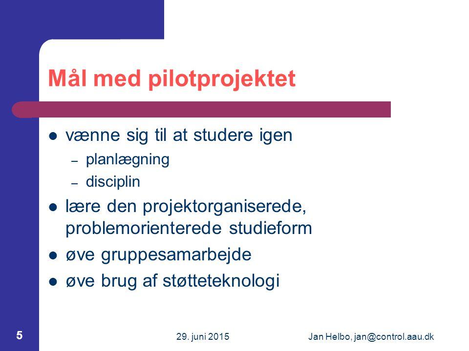29. juni 2015Jan Helbo, jan@control.aau.dk 5 Mål med pilotprojektet vænne sig til at studere igen – planlægning – disciplin lære den projektorganisere