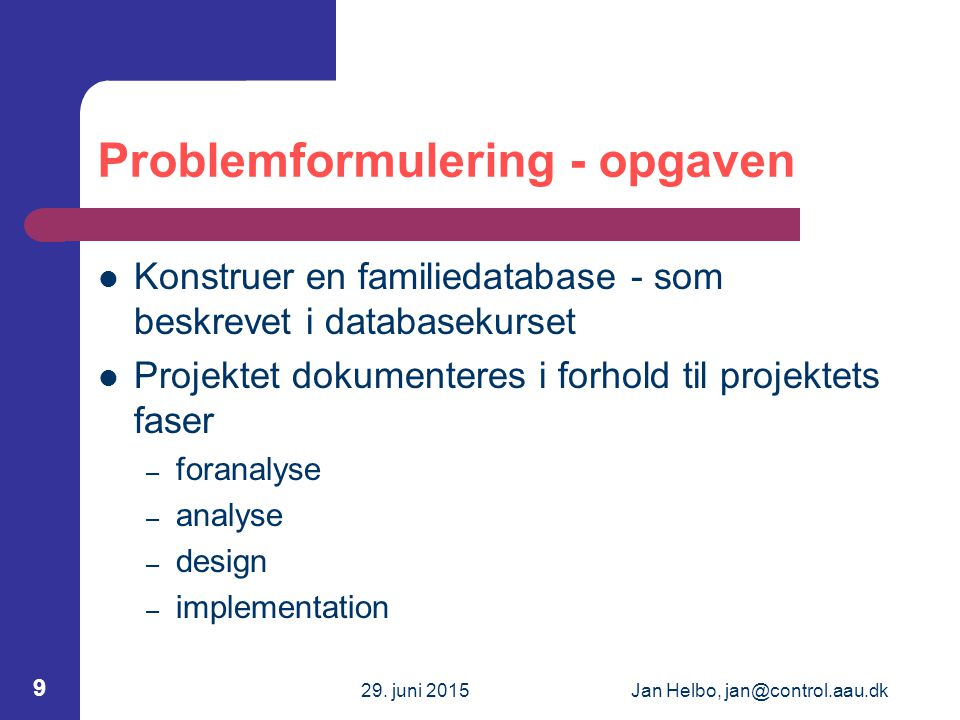 29. juni 2015Jan Helbo, jan@control.aau.dk 9 Problemformulering - opgaven Konstruer en familiedatabase - som beskrevet i databasekurset Projektet doku