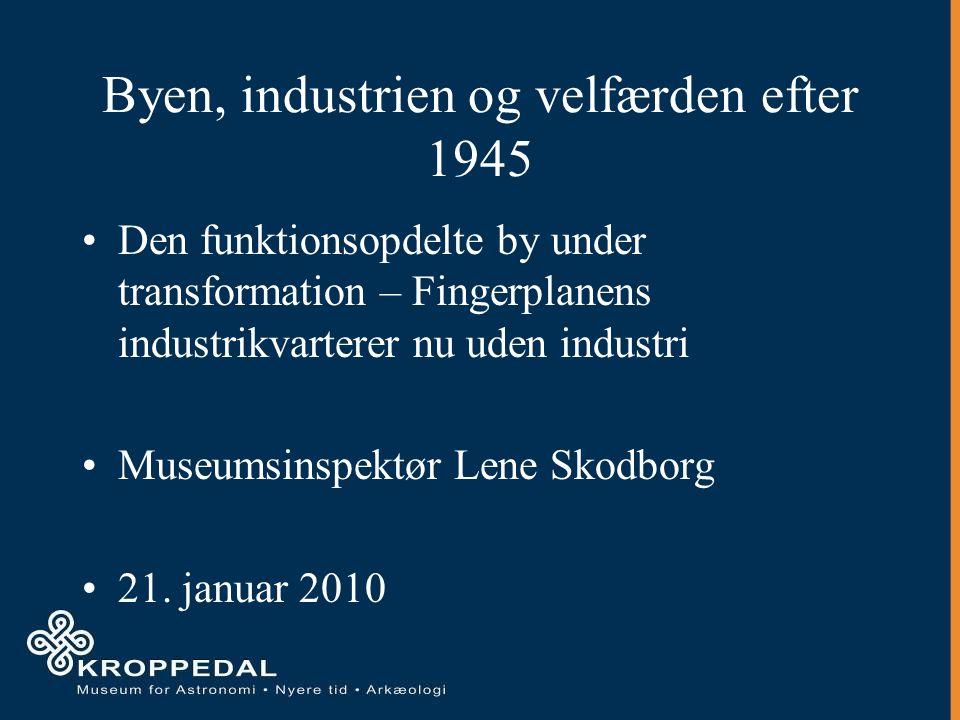 Byen, industrien og velfærden efter 1945 Den funktionsopdelte by under transformation – Fingerplanens industrikvarterer nu uden industri Museumsinspektør Lene Skodborg 21.