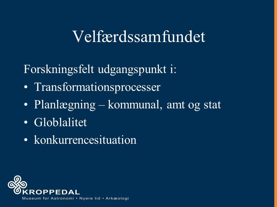Velfærdssamfundet Forskningsfelt udgangspunkt i: Transformationsprocesser Planlægning – kommunal, amt og stat Globlalitet konkurrencesituation
