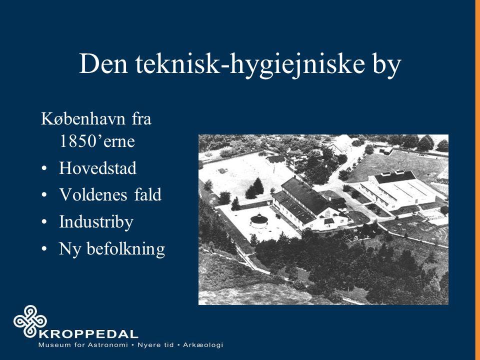 Den teknisk-hygiejniske by København fra 1850'erne Hovedstad Voldenes fald Industriby Ny befolkning