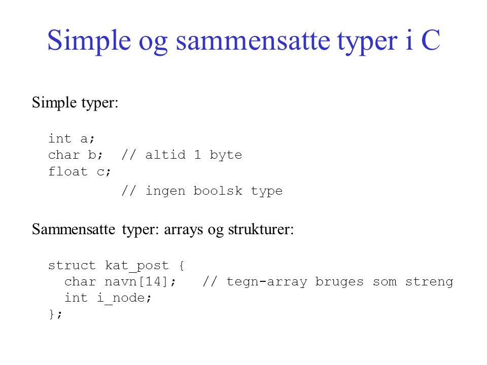 Simple og sammensatte typer i C Simple typer: int a; char b; // altid 1 byte float c; // ingen boolsk type Sammensatte typer: arrays og strukturer: struct kat_post { char navn[14]; // tegn-array bruges som streng int i_node; };