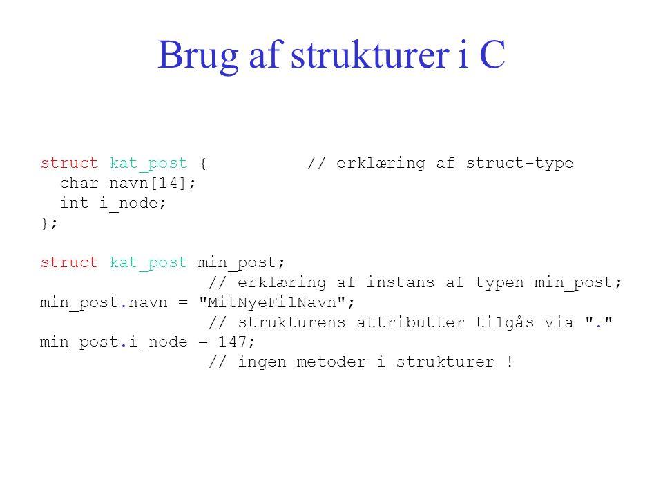 Brug af strukturer i C struct kat_post { // erklæring af struct-type char navn[14]; int i_node; }; struct kat_post min_post; // erklæring af instans af typen min_post; min_post.navn = MitNyeFilNavn ; // strukturens attributter tilgås via . min_post.i_node = 147; // ingen metoder i strukturer !