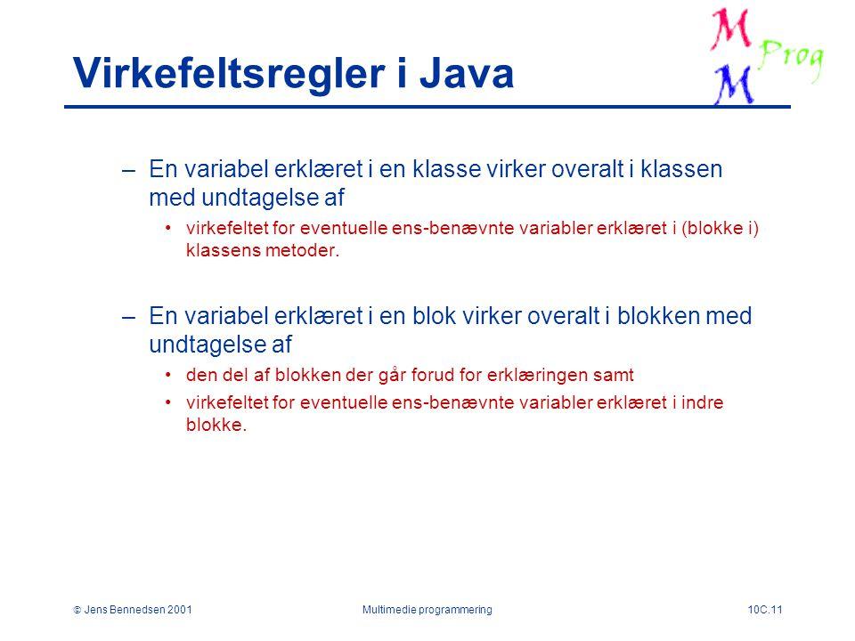 Jens Bennedsen 2001Multimedie programmering10C.11 Virkefeltsregler i Java –En variabel erklæret i en klasse virker overalt i klassen med undtagelse af virkefeltet for eventuelle ens-benævnte variabler erklæret i (blokke i) klassens metoder.