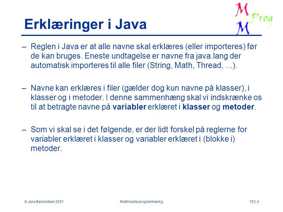  Jens Bennedsen 2001Multimedie programmering10C.4 Erklæringer i Java –Reglen i Java er at alle navne skal erklæres (eller importeres) før de kan bruges.
