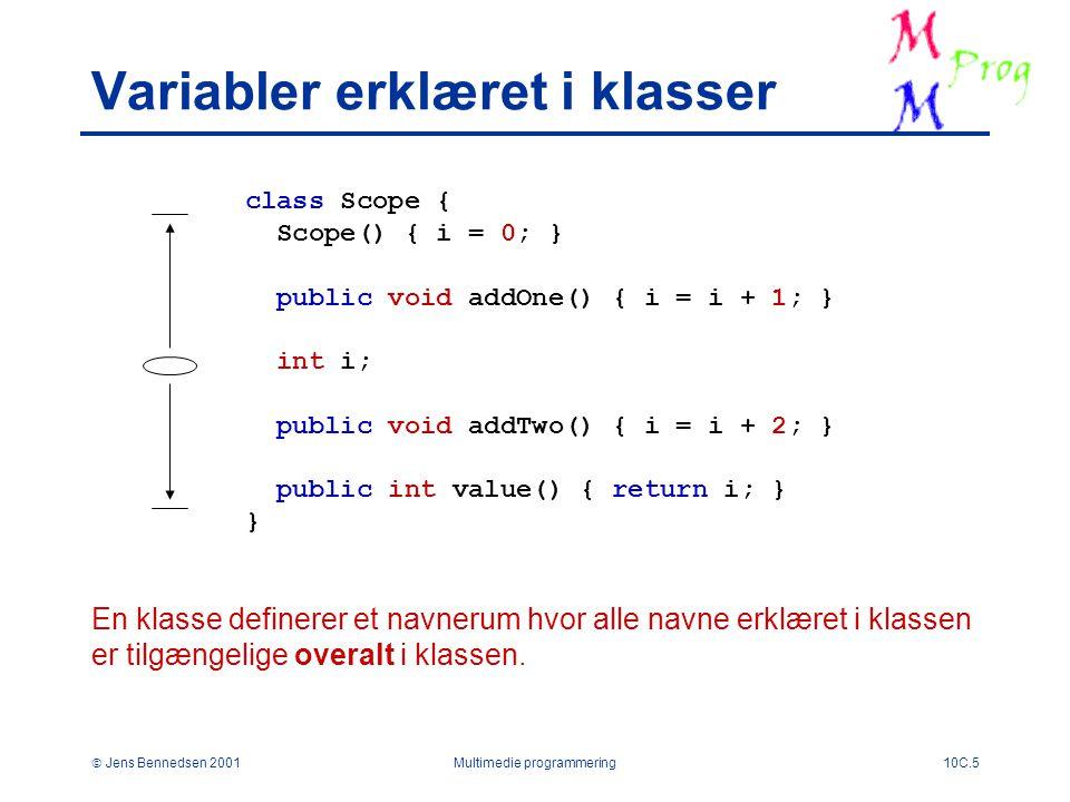  Jens Bennedsen 2001Multimedie programmering10C.5 Variabler erklæret i klasser class Scope { Scope() { i = 0; } public void addOne() { i = i + 1; } int i; public void addTwo() { i = i + 2; } public int value() { return i; } } En klasse definerer et navnerum hvor alle navne erklæret i klassen er tilgængelige overalt i klassen.