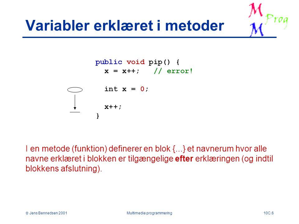  Jens Bennedsen 2001Multimedie programmering10C.6 Variabler erklæret i metoder public void pip() { x = x++; // error.