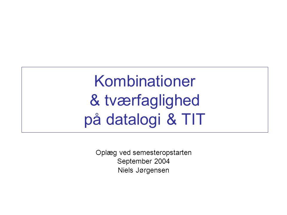 Kombinationer & tværfaglighed på datalogi & TIT Oplæg ved semesteropstarten September 2004 Niels Jørgensen