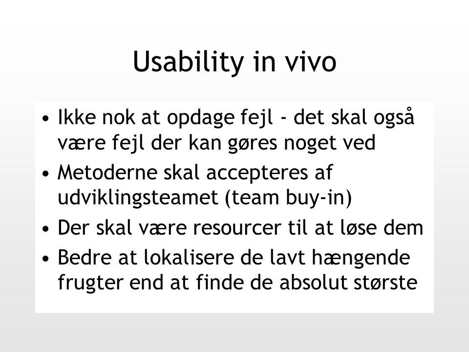 Usability in vivo Ikke nok at opdage fejl - det skal også være fejl der kan gøres noget ved Metoderne skal accepteres af udviklingsteamet (team buy-in) Der skal være resourcer til at løse dem Bedre at lokalisere de lavt hængende frugter end at finde de absolut største