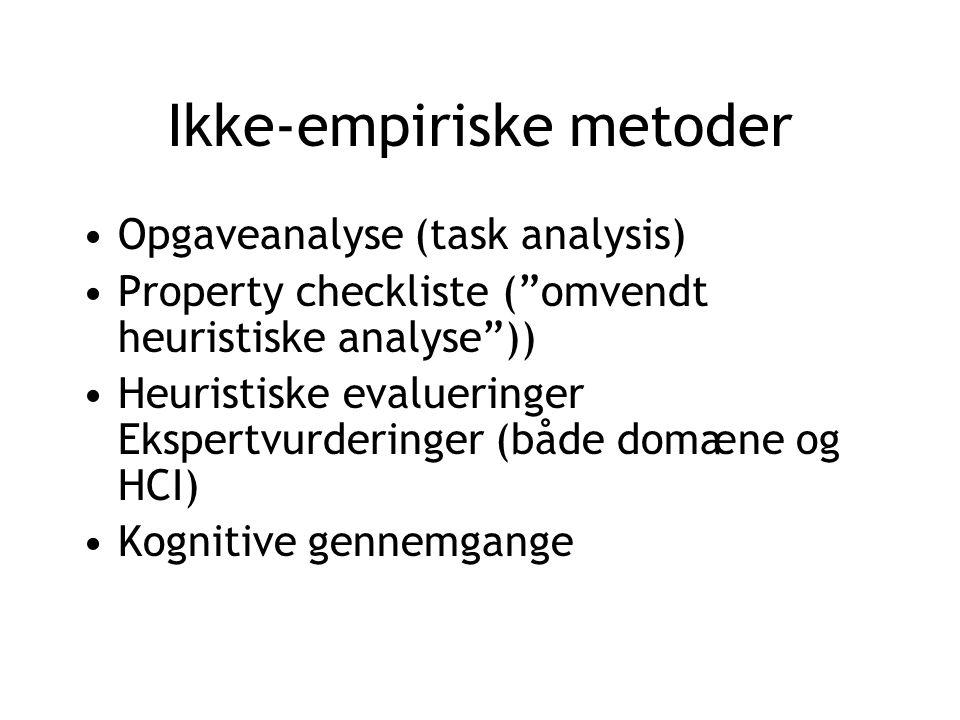Ikke-empiriske metoder Opgaveanalyse (task analysis) Property checkliste ( omvendt heuristiske analyse )) Heuristiske evalueringer Ekspertvurderinger (både domæne og HCI) Kognitive gennemgange