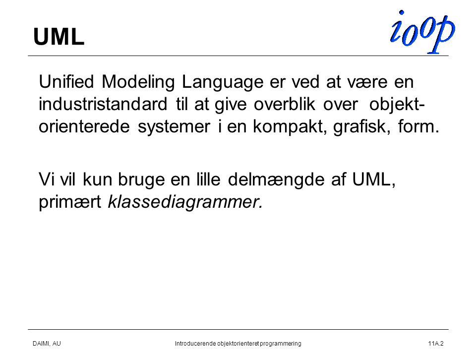 DAIMI, AUIntroducerende objektorienteret programmering11A.2 UML  Unified Modeling Language er ved at være en industristandard til at give overblik over objekt- orienterede systemer i en kompakt, grafisk, form.