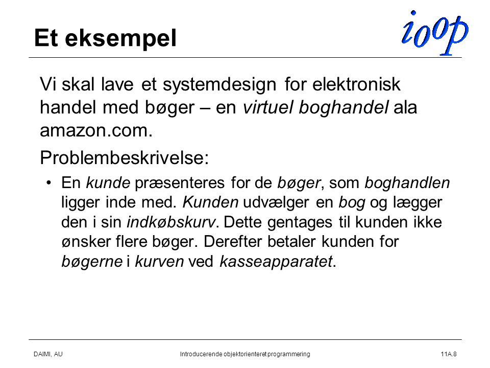 DAIMI, AUIntroducerende objektorienteret programmering11A.8 Et eksempel  Vi skal lave et systemdesign for elektronisk handel med bøger – en virtuel boghandel ala amazon.com.