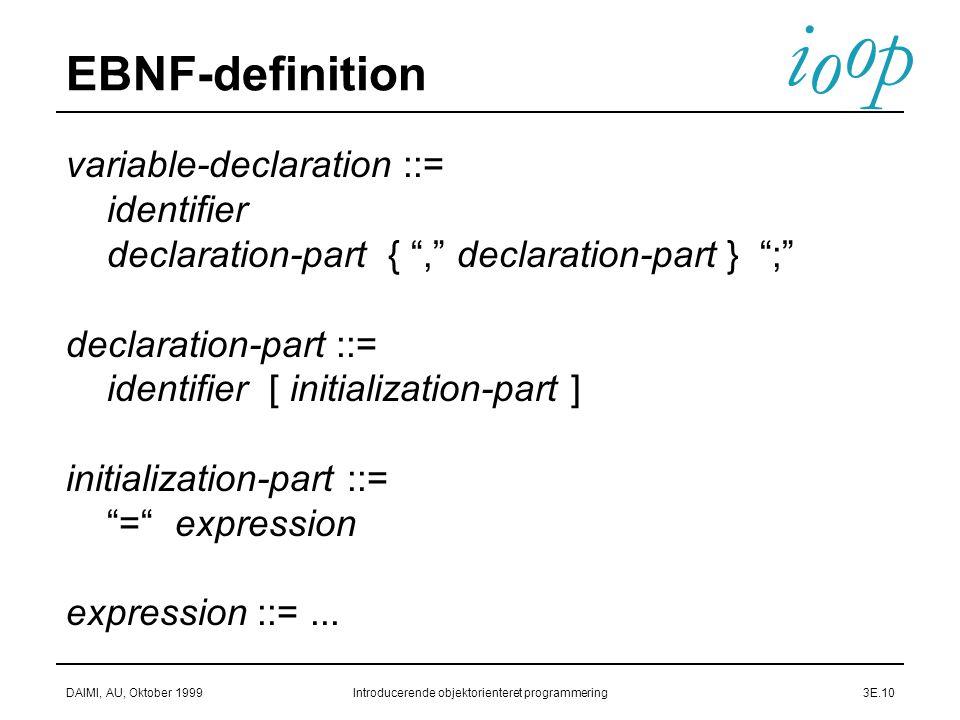 i o p o DAIMI, AU, Oktober 1999Introducerende objektorienteret programmering3E.10 EBNF-definition variable-declaration ::= identifier declaration-part { , declaration-part } ; declaration-part ::= identifier [ initialization-part ] initialization-part ::= = expression expression ::=...
