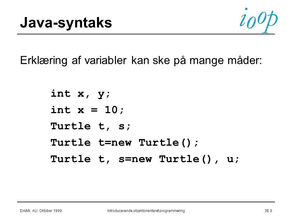 i o p o DAIMI, AU, Oktober 1999Introducerende objektorienteret programmering3E.9 Java-syntaks  int x, y;  int x = 10;  Turtle t, s;  Turtle t=new Turtle();  Turtle t, s=new Turtle(), u; Erklæring af variabler kan ske på mange måder: