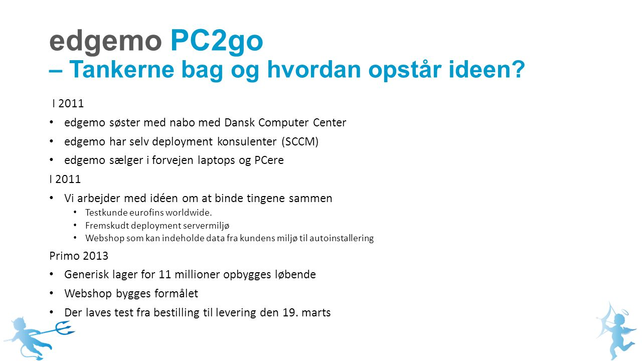 I 2011 edgemo søster med nabo med Dansk Computer Center edgemo har selv deployment konsulenter (SCCM) edgemo sælger i forvejen laptops og PCere I 2011 Vi arbejder med idéen om at binde tingene sammen Testkunde eurofins worldwide.