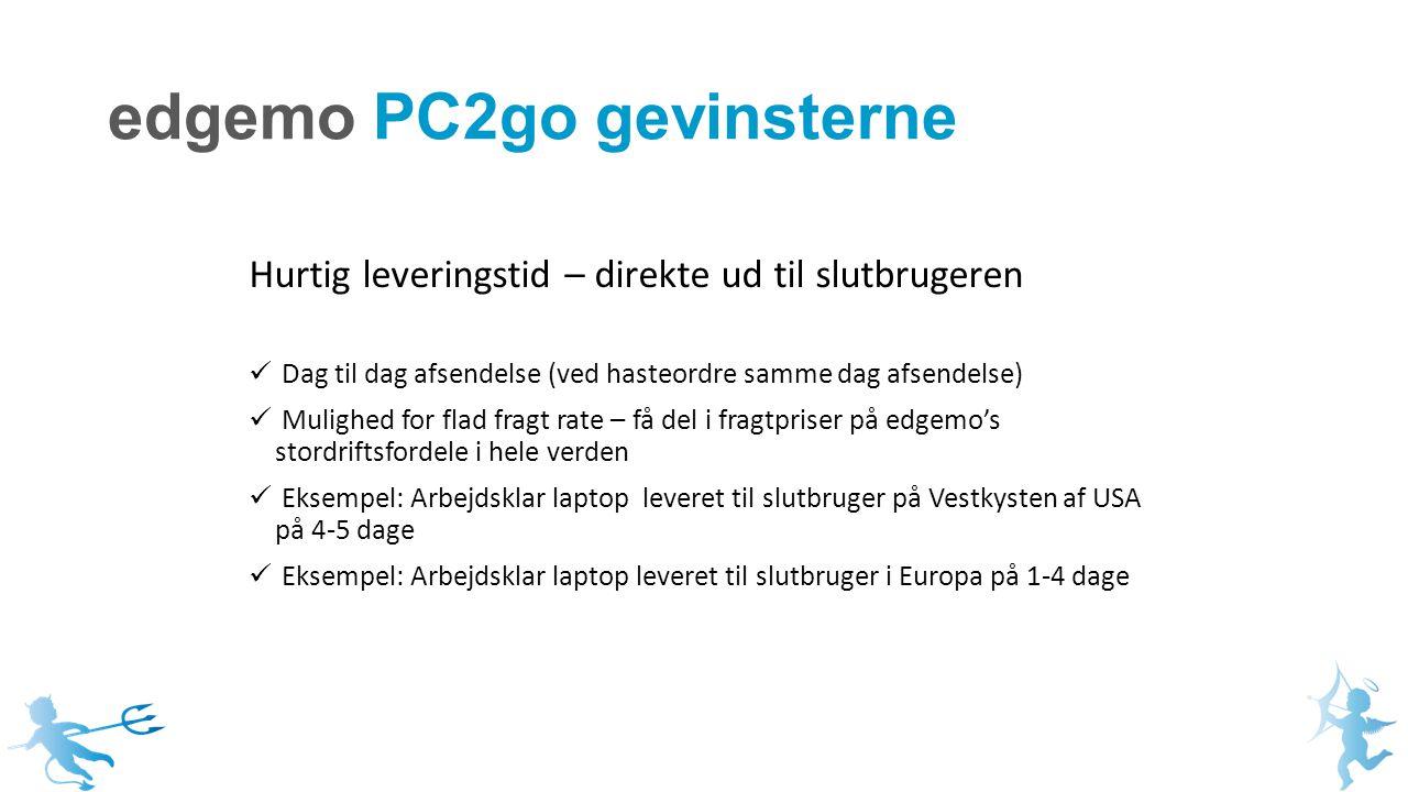edgemo PC2go gevinsterne Hurtig leveringstid – direkte ud til slutbrugeren Dag til dag afsendelse (ved hasteordre samme dag afsendelse) Mulighed for flad fragt rate – få del i fragtpriser på edgemo's stordriftsfordele i hele verden Eksempel: Arbejdsklar laptop leveret til slutbruger på Vestkysten af USA på 4-5 dage Eksempel: Arbejdsklar laptop leveret til slutbruger i Europa på 1-4 dage
