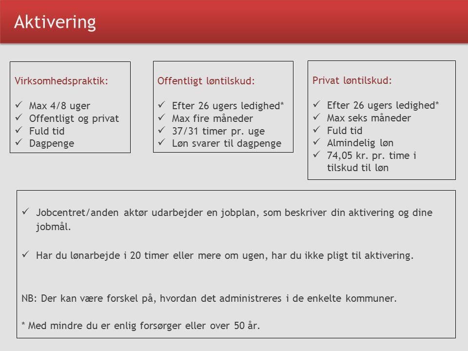 Aktivering Virksomhedspraktik: Max 4/8 uger Offentligt og privat Fuld tid Dagpenge Offentligt løntilskud: Efter 26 ugers ledighed* Max fire måneder 37/31 timer pr.