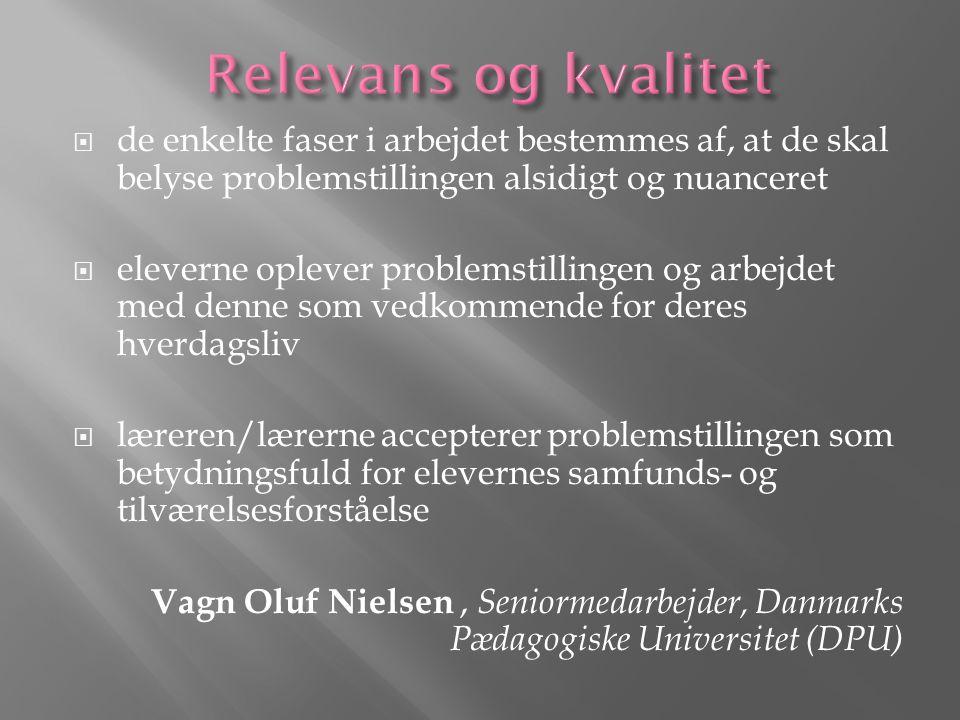  de enkelte faser i arbejdet bestemmes af, at de skal belyse problemstillingen alsidigt og nuanceret  eleverne oplever problemstillingen og arbejdet med denne som vedkommende for deres hverdagsliv  læreren/lærerne accepterer problemstillingen som betydningsfuld for elevernes samfunds- og tilværelsesforståelse Vagn Oluf Nielsen, Seniormedarbejder, Danmarks Pædagogiske Universitet (DPU)