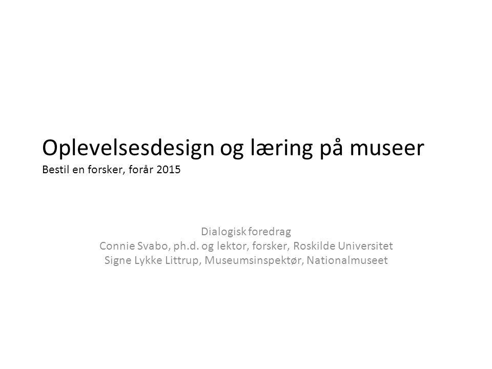 Oplevelsesdesign og læring på museer Bestil en forsker, forår 2015 Dialogisk foredrag Connie Svabo, ph.d.