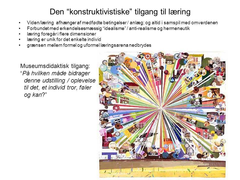 Den konstruktivistiske tilgang til læring kon Viden/læring afhænger af medfødte betingelser / anlæg; og altid i samspil med omverdenen Forbundet med erkendelsesmæssig idealisme / anti-realisme og hermeneutik læring foregår i flere dimensioner læring er unik for det enkelte individ grænsen mellem formel og uformel læringsarena nedbrydes Museumsdidaktisk tilgang: På hvilken måde bidrager denne udstilling / oplevelse til det, et individ tror, føler og kan