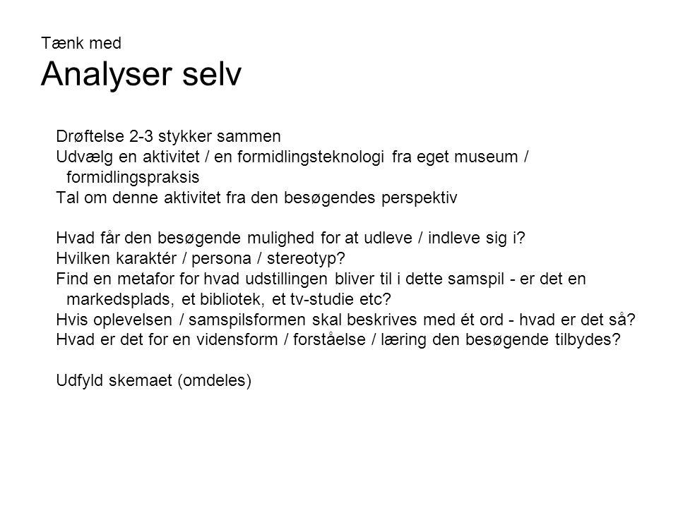 Tænk med Analyser selv Drøftelse 2-3 stykker sammen Udvælg en aktivitet / en formidlingsteknologi fra eget museum / formidlingspraksis Tal om denne aktivitet fra den besøgendes perspektiv Hvad får den besøgende mulighed for at udleve / indleve sig i.