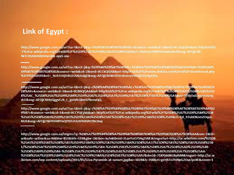 Link of Egypt : http://www.google.com.sa/url sa=t&rct=j&q=+%D9%85%D8%B5%D8%B1+&source=web&cd=1&ved=0CCkQFjAA&url=http%3A%2 F%2Far.wikipedia.org%2Fwiki%2F%25D9%2585%25D8%25B5%25D8%25B1&ei=r9vhTuGPMISSOva0mNcE&usg=AFQjCNE-.