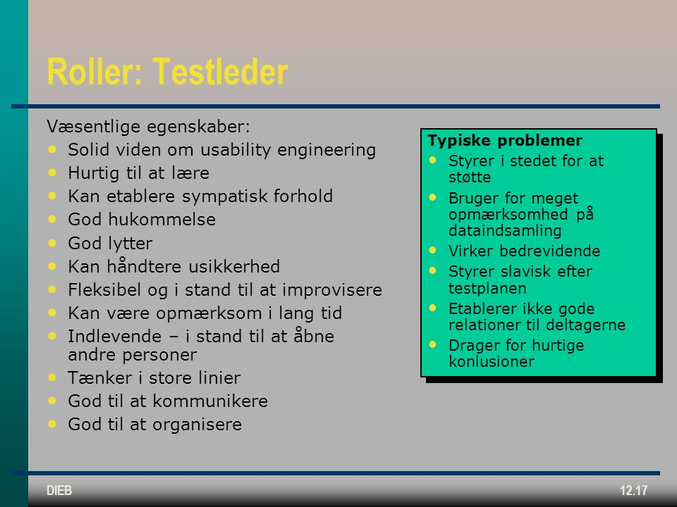 DIEB12.17 Roller: Testleder Væsentlige egenskaber: Solid viden om usability engineering Hurtig til at lære Kan etablere sympatisk forhold God hukommelse God lytter Kan håndtere usikkerhed Fleksibel og i stand til at improvisere Kan være opmærksom i lang tid Indlevende – i stand til at åbne andre personer Tænker i store linier God til at kommunikere God til at organisere Typiske problemer Styrer i stedet for at støtte Bruger for meget opmærksomhed på dataindsamling Virker bedrevidende Styrer slavisk efter testplanen Etablerer ikke gode relationer til deltagerne Drager for hurtige konlusioner Typiske problemer Styrer i stedet for at støtte Bruger for meget opmærksomhed på dataindsamling Virker bedrevidende Styrer slavisk efter testplanen Etablerer ikke gode relationer til deltagerne Drager for hurtige konlusioner
