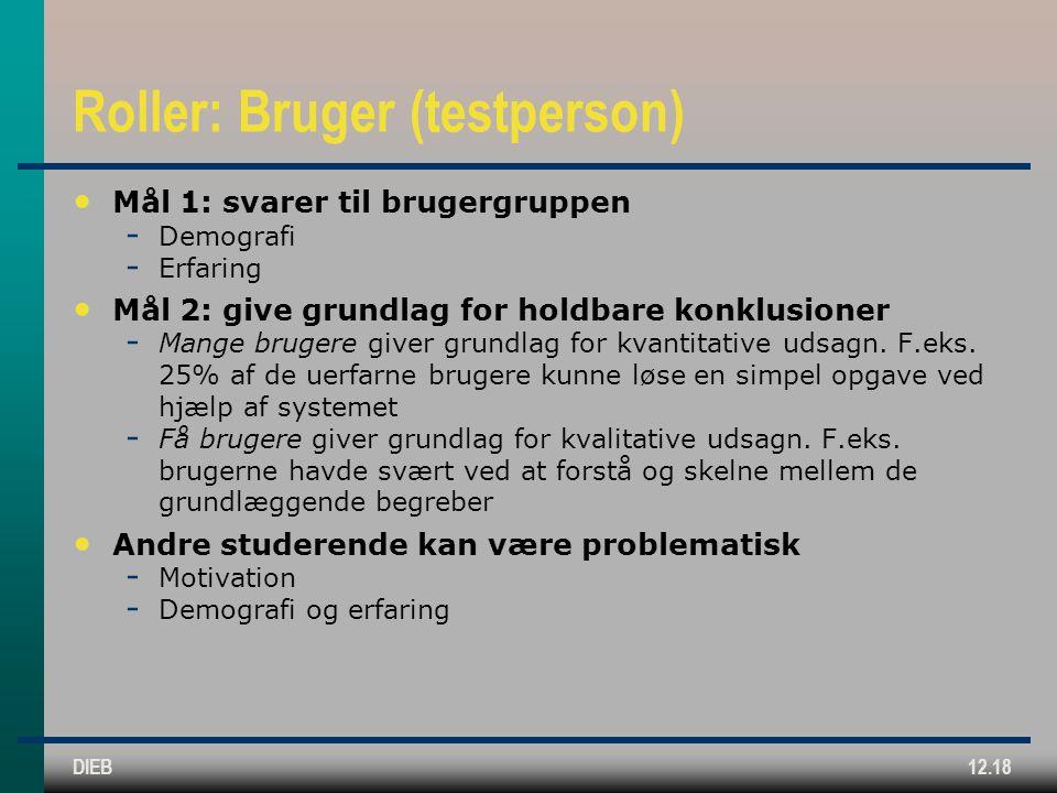 DIEB12.18 Roller: Bruger (testperson) Mål 1: svarer til brugergruppen  Demografi  Erfaring Mål 2: give grundlag for holdbare konklusioner  Mange brugere giver grundlag for kvantitative udsagn.