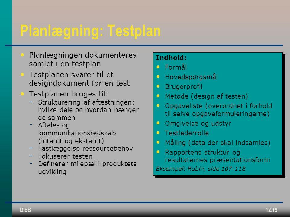 DIEB12.19 Planlægning: Testplan Planlægningen dokumenteres samlet i en testplan Testplanen svarer til et designdokument for en test Testplanen bruges til:  Strukturering af aftestningen: hvilke dele og hvordan hænger de sammen  Aftale- og kommunikationsredskab (internt og eksternt)  Fastlæggelse ressourcebehov  Fokuserer testen  Definerer milepæl i produktets udvikling Indhold: Formål Hovedspørgsmål Brugerprofil Metode (design af testen) Opgaveliste (overordnet i forhold til selve opgaveformuleringerne) Omgivelse og udstyr Testlederrolle Måling (data der skal indsamles) Rapportens struktur og resultaternes præsentationsform Eksempel: Rubin, side 107-118 Indhold: Formål Hovedspørgsmål Brugerprofil Metode (design af testen) Opgaveliste (overordnet i forhold til selve opgaveformuleringerne) Omgivelse og udstyr Testlederrolle Måling (data der skal indsamles) Rapportens struktur og resultaternes præsentationsform Eksempel: Rubin, side 107-118