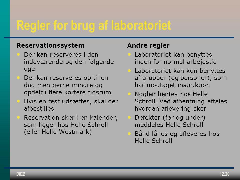 DIEB12.20 Regler for brug af laboratoriet Reservationssystem Der kan reserveres i den indeværende og den følgende uge Der kan reserveres op til en dag men gerne mindre og opdelt i flere kortere tidsrum Hvis en test udsættes, skal der afbestilles Reservation sker i en kalender, som ligger hos Helle Schroll (eller Helle Westmark) Andre regler Laboratoriet kan benyttes inden for normal arbejdstid Laboratoriet kan kun benyttes af grupper (og personer), som har modtaget instruktion Nøglen hentes hos Helle Schroll.