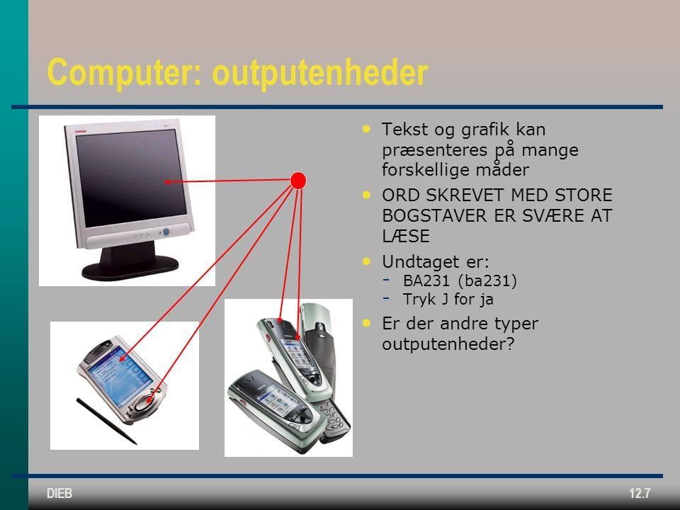 DIEB12.7 Computer: outputenheder Tekst og grafik kan præsenteres på mange forskellige måder ORD SKREVET MED STORE BOGSTAVER ER SVÆRE AT LÆSE Undtaget er:  BA231 (ba231)  Tryk J for ja Er der andre typer outputenheder
