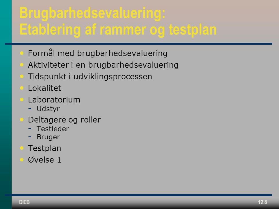 DIEB12.8 Brugbarhedsevaluering: Etablering af rammer og testplan Formål med brugbarhedsevaluering Aktiviteter i en brugbarhedsevaluering Tidspunkt i udviklingsprocessen Lokalitet Laboratorium  Udstyr Deltagere og roller  Testleder  Bruger Testplan Øvelse 1