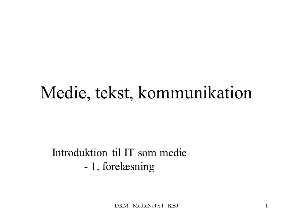 DKM - MedieNoter1 - KBJ1 Medie, tekst, kommunikation Introduktion til IT som medie - 1. forelæsning