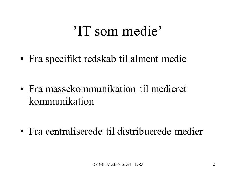 DKM - MedieNoter1 - KBJ2 'IT som medie' Fra specifikt redskab til alment medie Fra massekommunikation til medieret kommunikation Fra centraliserede til distribuerede medier