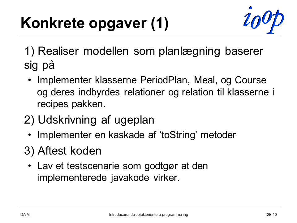 DAIMIIntroducerende objektorienteret programmering12B.10 Konkrete opgaver (1)  1) Realiser modellen som planlægning baserer sig på Implementer klasserne PeriodPlan, Meal, og Course og deres indbyrdes relationer og relation til klasserne i recipes pakken.