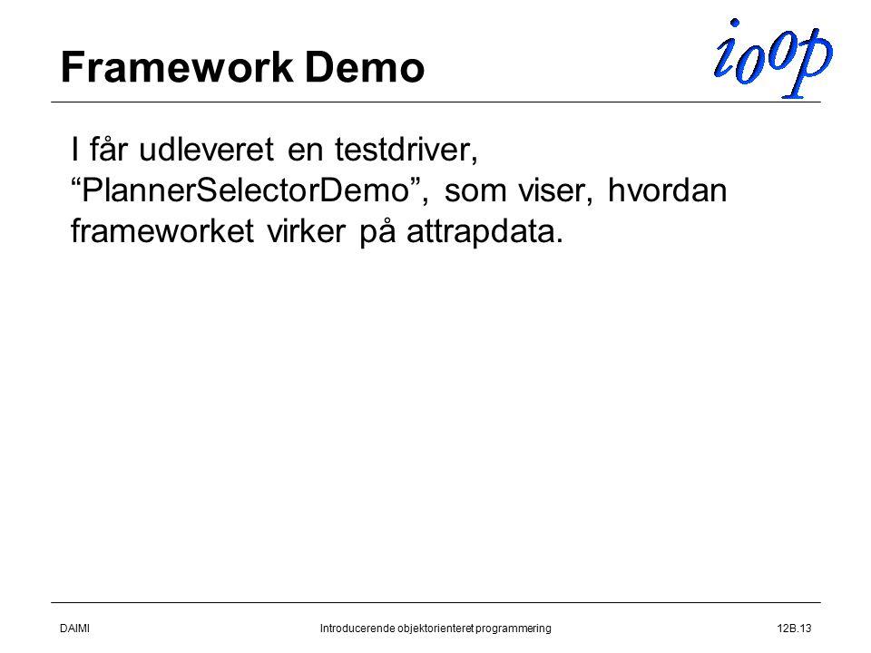 DAIMIIntroducerende objektorienteret programmering12B.13 Framework Demo  I får udleveret en testdriver, PlannerSelectorDemo , som viser, hvordan frameworket virker på attrapdata.