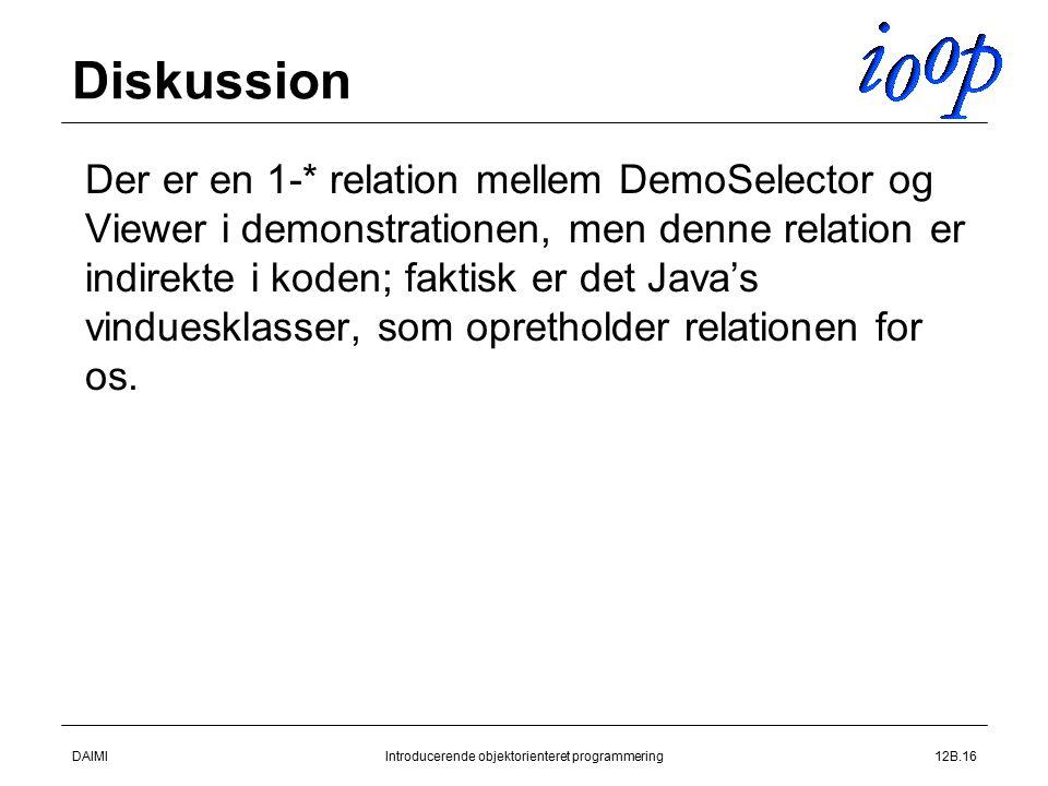 DAIMIIntroducerende objektorienteret programmering12B.16 Diskussion  Der er en 1-* relation mellem DemoSelector og Viewer i demonstrationen, men denne relation er indirekte i koden; faktisk er det Java's vinduesklasser, som opretholder relationen for os.